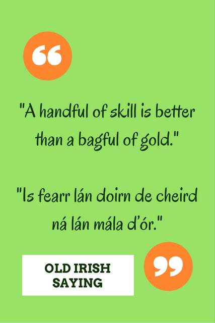 A handful of skill is better than a bagful of gold.--Is fearr lán doirn de cheird ná lán mála d'ór.